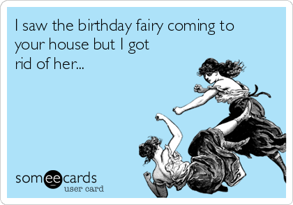 I saw the birthday fairy coming to your house but I got rid of her...