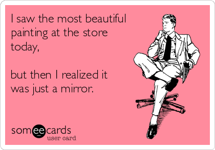 I saw the most beautiful  painting at the store today,   but then I realized it was just a mirror.