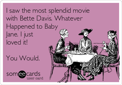 I saw the most splendid movie with Bette Davis. Whatever Happened to Baby Jane. I just loved it!  You Would.