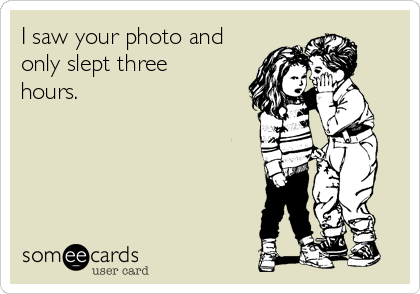 I saw your photo and only slept three hours.