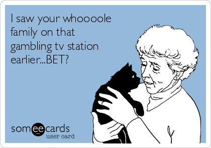 I saw your whoooole family on that gambling tv station earlier...BET?