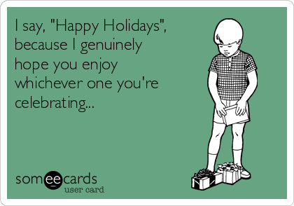 "I say, ""Happy Holidays"",  because I genuinely hope you enjoy whichever one you're celebrating..."