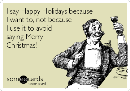 I Say Happy Holidays Because I Want To Not Because I Use It To