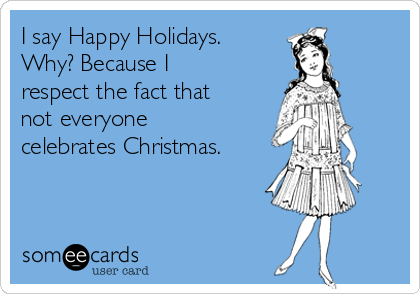 I Say Happy Holidays Why Because I Respect The Fact That Not