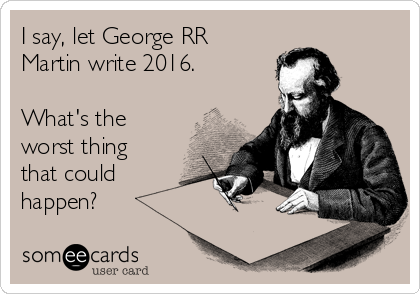 I say, let George RR Martin write 2016.  What's the worst thing that could happen?