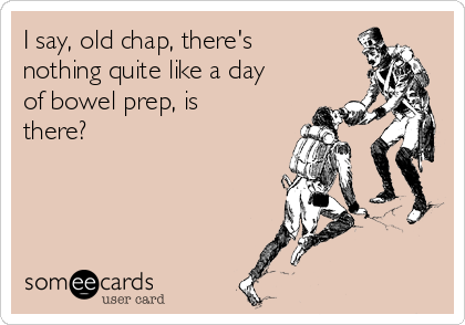 I say, old chap, there's nothing quite like a day of bowel prep, is there?