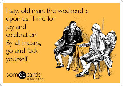 I say, old man, the weekend is upon us. Time for joy and celebration!  By all means, go and fuck yourself.