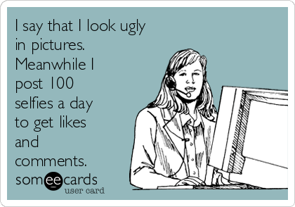 I say that I look ugly in pictures. Meanwhile I post 100 selfies a day to get likes and comments.