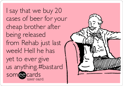 I say that we buy 20 cases of beer for your cheap brother after being released from Rehab just last week! Hell he has yet to ever give us anything.#bastard
