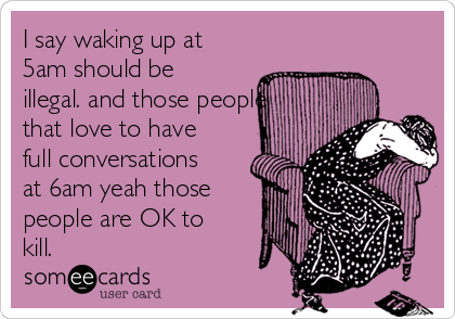 I say waking up at 5am should be illegal. and those people that love to have full conversations at 6am yeah those people are OK to kill.