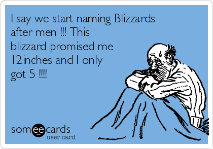 I say we start naming Blizzards after men !!! This blizzard promised me 12inches and I only got 5 !!!!