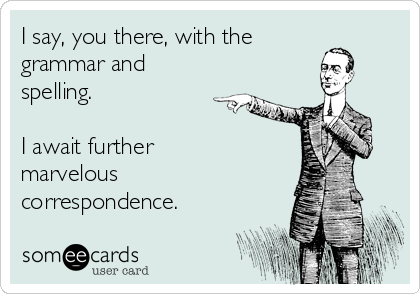 I say, you there, with the grammar and spelling.  I await further marvelous correspondence.