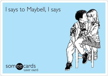 I says to Maybell, I says