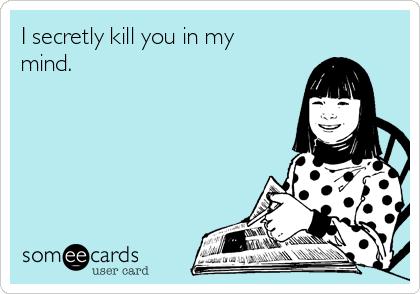 I secretly kill you in my mind.