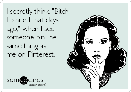 "I secretly think, ""Bitch I pinned that days ago,"" when I see someone pin the same thing as me on Pinterest."