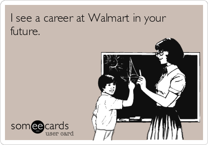 I see a career at Walmart in your future.