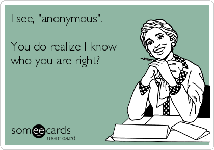 """I see, """"anonymous"""".  You do realize I know who you are right?"""