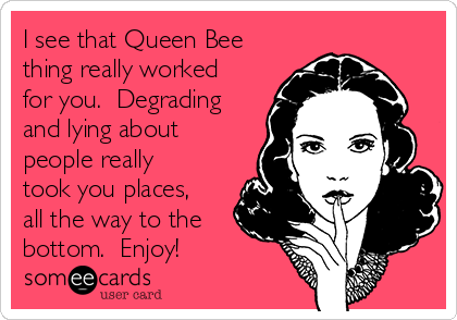 I see that Queen Bee thing really worked for you.  Degrading and lying about people really took you places, all the way to the bottom.  Enjoy!