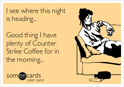 I see where this night is heading...  Good thing I have plenty of Counter Strike Coffee for in the morning...
