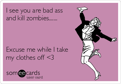 I see you are bad ass and kill zombies.......    Excuse me while I take my clothes off <3