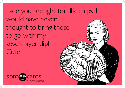 I see you brought tortillia chips, I would have never thought to bring those to go with my seven layer dip! Cute.