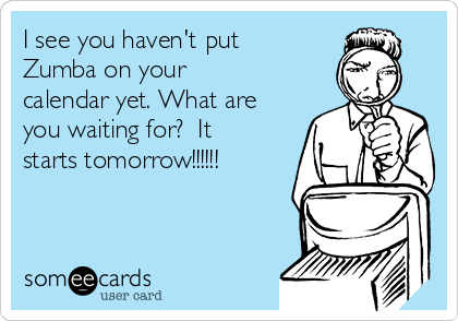 I see you haven't put Zumba on your calendar yet. What are you waiting for?  It starts tomorrow!!!!!!