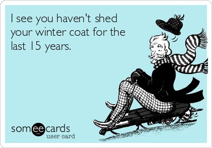 I see you haven't shed your winter coat for the last 15 years.