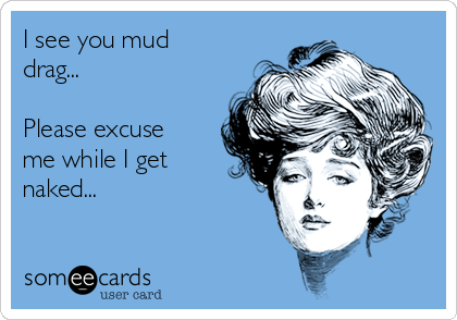 I see you mud drag...  Please excuse me while I get naked...