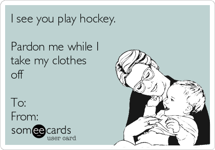 I see you play hockey.  Pardon me while I take my clothes off   To:  From: