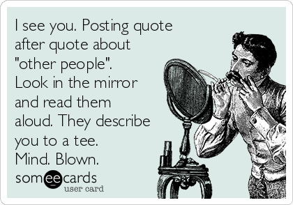 "I see you. Posting quote after quote about ""other people"". Look in the mirror and read them aloud. They describe you to a tee. Mind. Blown."