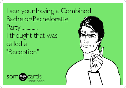 "I see your having a Combined Bachelor/Bachelorette Party.............. I thought that was called a  ""Reception"""