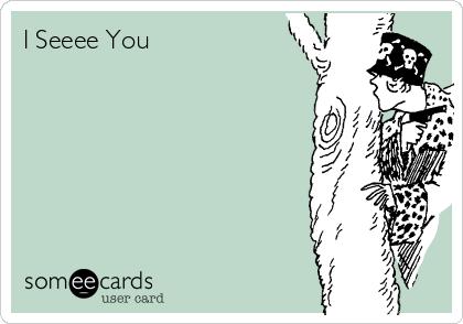 I Seeee You