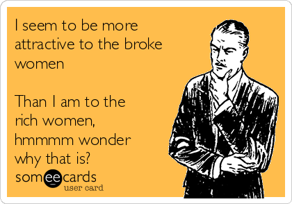I seem to be more attractive to the broke women  Than I am to the rich women, hmmmm wonder why that is?