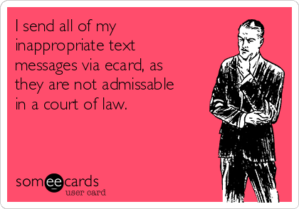 I send all of my inappropriate text messages via ecard, as they are not admissable in a court of law.