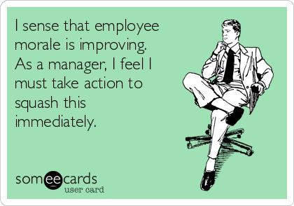 I sense that employee morale is improving.  As a manager, I feel I must take action to squash this immediately.