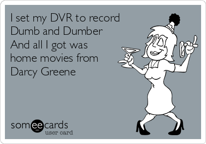 I set my DVR to record Dumb and Dumber  And all I got was home movies from Darcy Greene