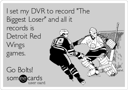 """I set my DVR to record """"The Biggest Loser"""" and all it records is Detroit Red Wings games.  Go Bolts!"""