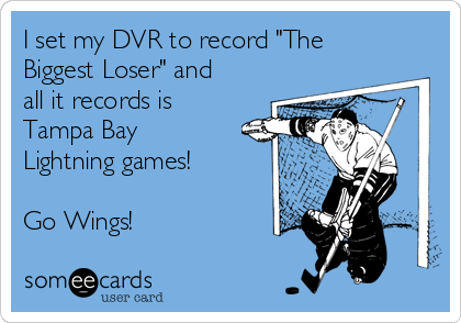 "I set my DVR to record ""The Biggest Loser"" and all it records is Tampa Bay Lightning games!  Go Wings!"