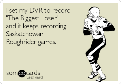 """I set my DVR to record """"The Biggest Loser"""" and it keeps recording Saskatchewan Roughrider games."""