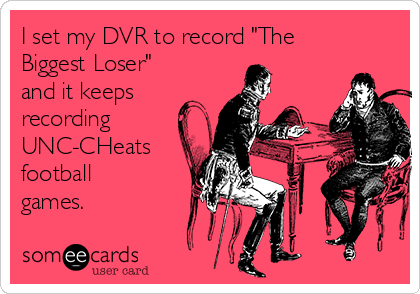 """I set my DVR to record """"The Biggest Loser"""" and it keeps recording UNC-CHeats football games."""
