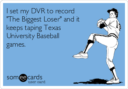 "I set my DVR to record ""The Biggest Loser"" and it keeps taping Texas University Baseball games."