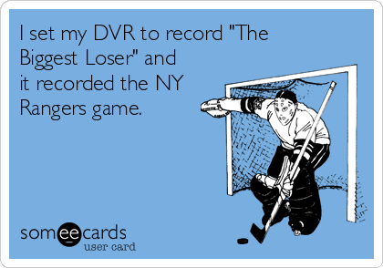 """I set my DVR to record """"The Biggest Loser"""" and it recorded the NY Rangers game."""