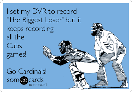 "I set my DVR to record ""The Biggest Loser"" but it keeps recording all the Cubs games!  Go Cardinals!"