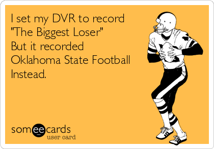 """I set my DVR to record  """"The Biggest Loser"""" But it recorded Oklahoma State Football  Instead."""