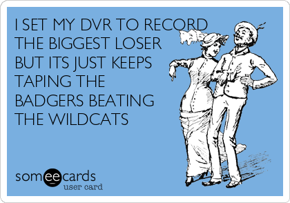 I SET MY DVR TO RECORD THE BIGGEST LOSER BUT ITS JUST KEEPS TAPING THE BADGERS BEATING THE WILDCATS