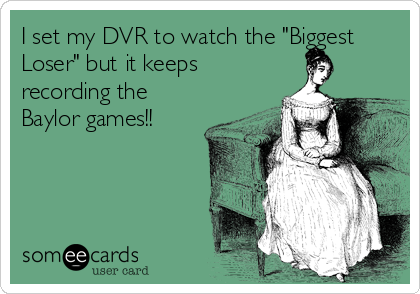 """I set my DVR to watch the """"Biggest Loser"""" but it keeps recording the Baylor games!!"""