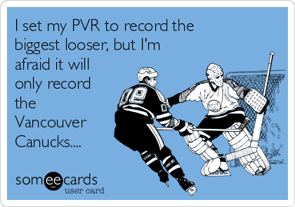 I set my PVR to record the biggest looser, but I'm afraid it will only record the Vancouver Canucks....
