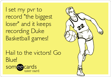 """I set my pvr to record """"the biggest loser"""" and it keeps recording Duke Basketball games!  Hail to the victors! Go Blue!"""