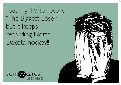 "I set my TV to record ""The Biggest Loser"" but it keeps recording North Dakota hockey!!"