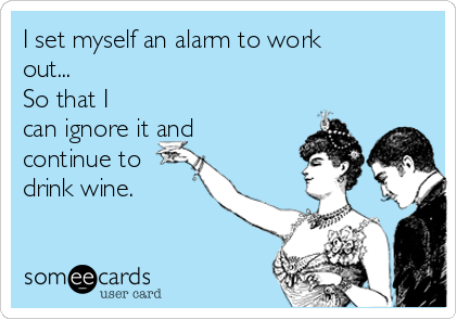I set myself an alarm to work out... So that I can ignore it and continue to drink wine.